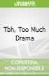 Tbh, Too Much Drama