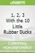 1, 2, 3 With the 10 Little Rubber Ducks