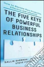 Five Keys of Powerful Business Relationships libro in lingua di Sherman Sallie J., Sperry Joseph P., Vucelich Steve