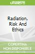 Radiation, Risk And Ethics
