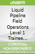 Liquid Pipeline Field Operations Level 1 Trainee Guide