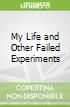 My Life and Other Failed Experiments