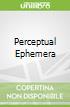 Perceptual Ephemera