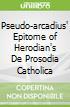 Pseudo-arcadius' Epitome of Herodian's De Prosodia Catholica