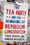 Tea Party and the Remaking of Republican Conservatism