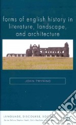 Forms of English History in Literature, Language, and Architecture libro in lingua di Twyning John