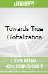Towards True Globalization
