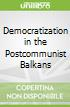 Democratization in the Postcommunist Balkans