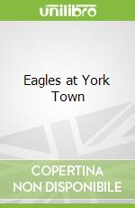 Eagles at York Town libro in lingua di Grant Sutherland