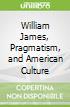 William James, Pragmatism, and American Culture