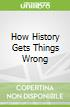 How History Gets Things Wrong