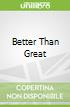 Better Than Great