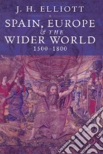Spain, Europe & the Wider World 1500-1800 libro in lingua di Elliott J. H.