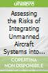 Assessing the Risks of Integrating Unmanned Aircraft Systems into the National Airspace System