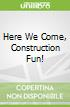 Here We Come, Construction Fun!