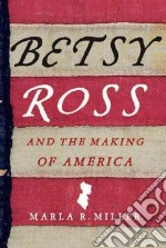 Betsy Ross and the Making of America libro in lingua di Miller Marla R.