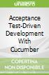Acceptance Test-Driven Development With Cucumber