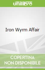 Iron Wyrm Affair libro in lingua di Lilith Saintcrow