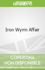 Iron Wyrm Affair libro in lingua di Lilith Saintcrow