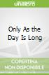 Only As the Day Is Long
