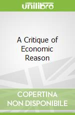 A Critique of Economic Reason libro in lingua di Viskovatoff Alex