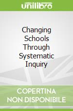Changing Schools Through Systematic Inquiry libro in lingua di Blackmore Jill