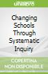 Changing Schools Through Systematic Inquiry