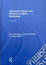 Advanced Theory and Practice in Sport Marketing libro in lingua di Schwarz Eric C., Hunter Jason D., Lafleur Alan
