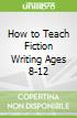 How to Teach Fiction Writing Ages 8-12