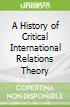 A History of Critical International Relations Theory