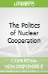 The Politics of Nuclear Cooperation