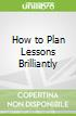 How to Plan Lessons Brilliantly