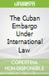 The Cuban Embargo Under International Law