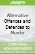 Alternative Offences and Defences to Murder