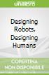 Designing Robots, Designing Humans