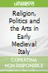 Religion, Politics and the Arts in Early Medieval Italy