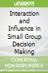 Interaction and Influence in Small Group Decision Making