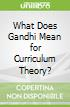 What Does Gandhi Mean for Curriculum Theory?