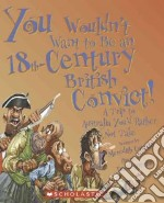 You Wouldn't Want to Be an 18th-Century British Convict! libro in lingua di Costain Meredith, Antram David (ILT), Salariya David (CRT)