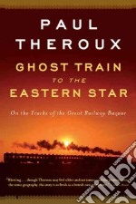 Ghost Train to the Eastern Star libro in lingua di Theroux Paul