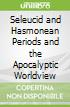 Seleucid and Hasmonean Periods and the Apocalyptic Worldview