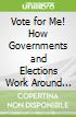 Vote for Me! How Governments and Elections Work Around the World