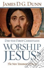 Did the First Christians Worship Jesus? libro in lingua di Dunn James D. G.