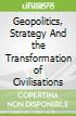 Geopolitics, Strategy And the Transformation of Civilisations