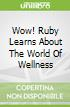 Wow! Ruby Learns About The World Of Wellness