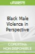 Black Male Violence in Perspective