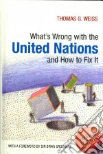 What's Wrong with the United Nations and How to Fix It libro in lingua di Weiss Thomas G.