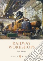 Railway Workshops libro in lingua di Tim Bryan