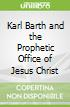 Karl Barth and the Prophetic Office of Jesus Christ