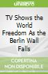 TV Shows the World Freedom As the Berlin Wall Falls